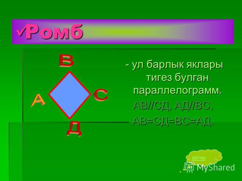 Ромб Ромб - ул барлык яклары тигез булган параллелограмм. - ул барлык яклары тигез булган параллелограмм. АВ//СД, АД//ВС, АВ=СД=ВС=АД. артка