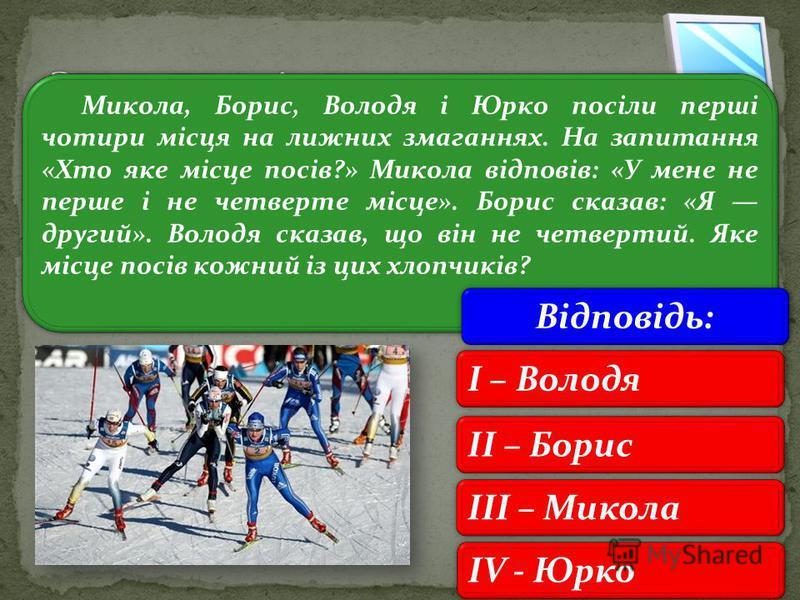 3 Микола, Борис, Володя і Юрко посіли перші чотири місця на лижних змаганнях. На запитання «Хто яке місце посів?» Микола відповів: «У мене не перше і не четверте місце». Борис сказав: «Я другий». Володя сказав, що він не четвертий. Яке місце посів ко