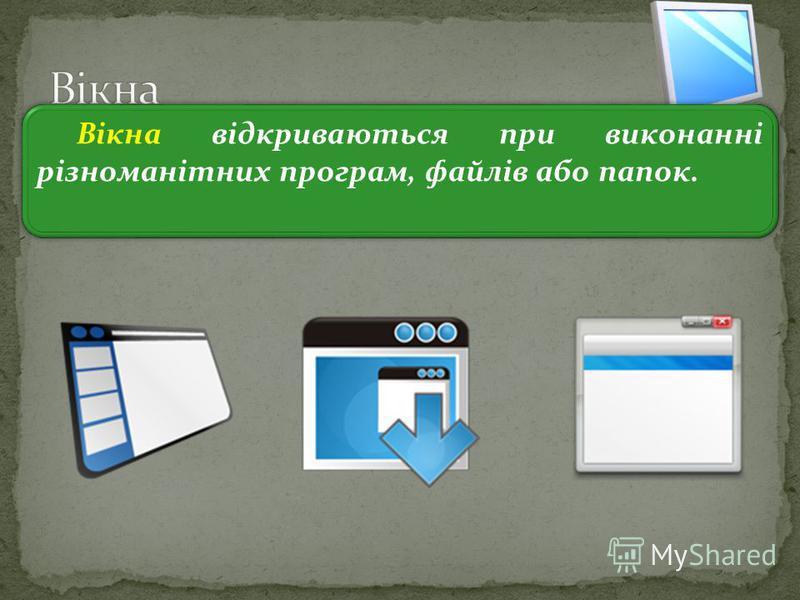3 Вікна відкриваються при виконанні різноманітних програм, файлів або папок.