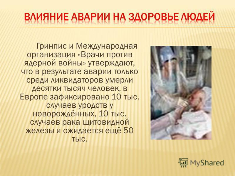 Гринпис и Международная организация «Врачи против ядерной войны» утверждают, что в результате аварии только среди ликвидаторов умерли десятки тысяч человек, в Европе зафиксировано 10 тыс. случаев уродств у новорождённых, 10 тыс. случаев рака щитовидн