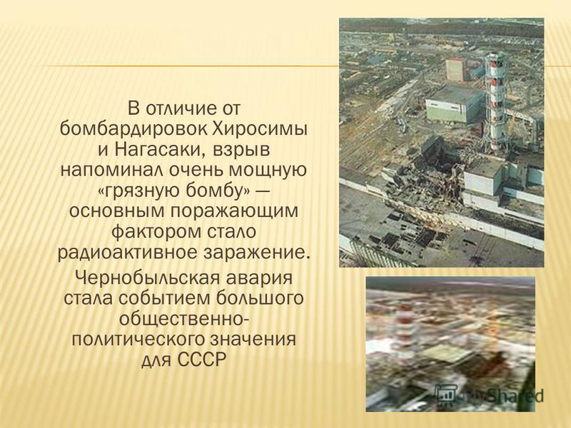 В отличие от бомбардировок Хиросимы и Нагасаки, взрыв напоминал очень мощную «грязную бомбу» основным поражающим фактором стало радиоактивное заражение. Чернобыльская авария стала событием большого общественно- политического значения для СССР