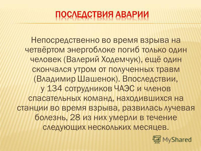 Непосредственно во время взрыва на четвёртом энергоблоке погиб только один человек (Валерий Ходемчук), ещё один скончался утром от полученных травм (Владимир Шашенок). Впоследствии, у 134 сотрудников ЧАЭС и членов спасательных команд, находившихся на