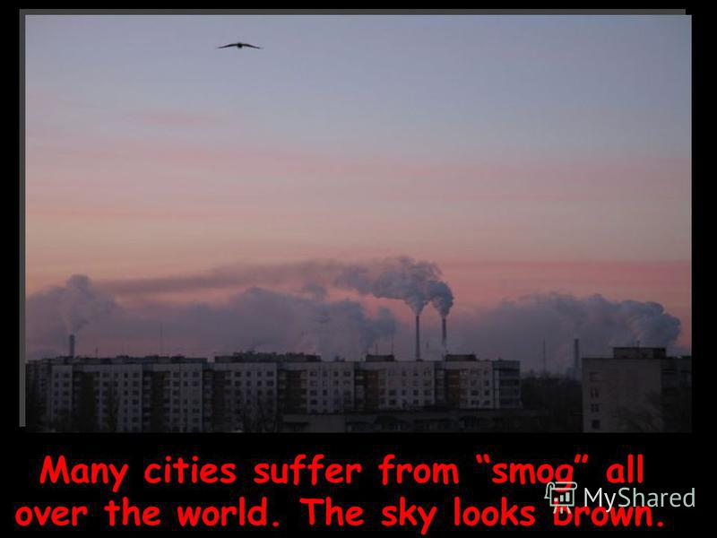 Many cities suffer from smog all over the world. The sky looks brown.