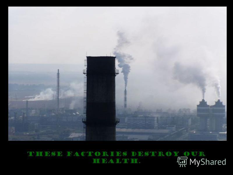 These factories destroy our health.