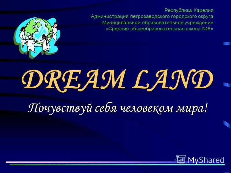 DREAM LAND Почувствуй себя человеком мира! Республика Карелия Администрация петрозаводского городского округа Муниципальное образовательное учреждение «Средняя общеобразовательная школа 8»