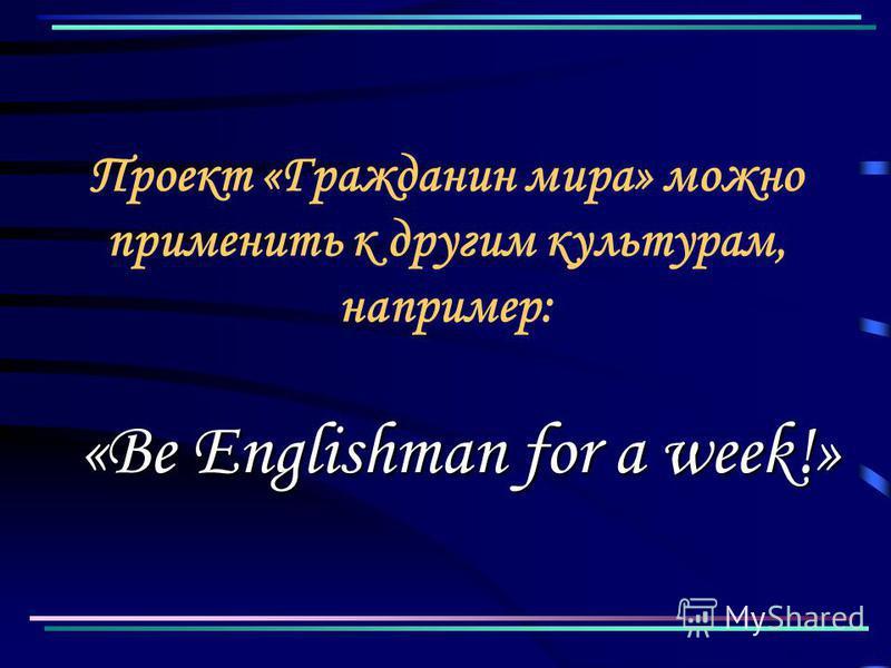 Проект «Гражданин мира» можно применить к другим культурам, например: «Be Englishman for a week!»