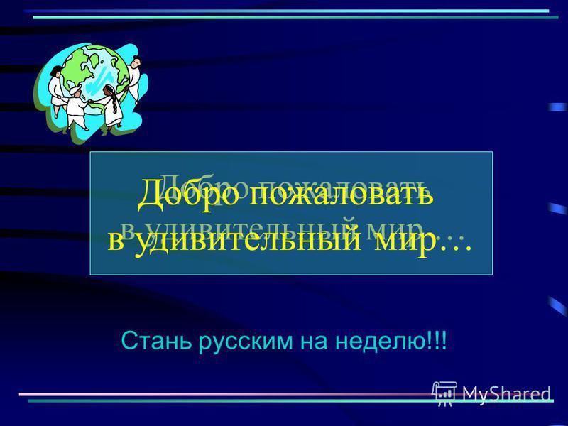 Добро пожаловать в удивительный мир … Стань русским на неделю!!! Добро пожаловать в удивительный мир…