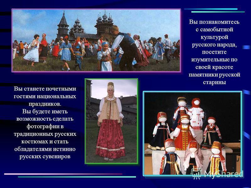 Вы станете почетными гостями национальных праздников. Вы будете иметь возможность сделать фотографии в традиционных русских костюмах и стать обладателями истинно русских сувениров Вы познакомитесь с самобытной культурой русского народа, посетите изум