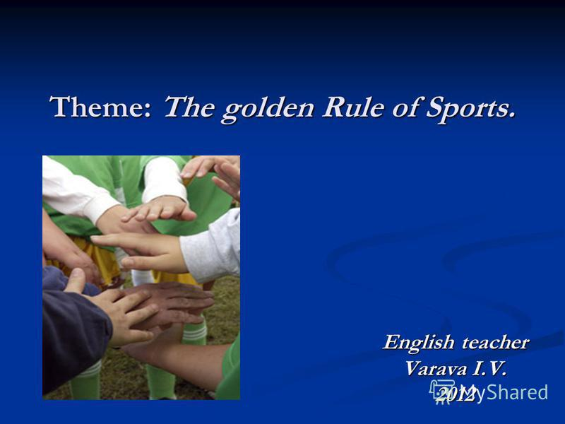 Theme: The golden Rule of Sports. English teacher Varava I.V. 2012