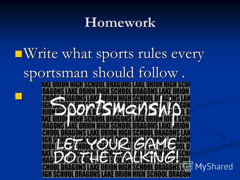 Homework Write what sports rules every sportsman should follow. Write what sports rules every sportsman should follow.