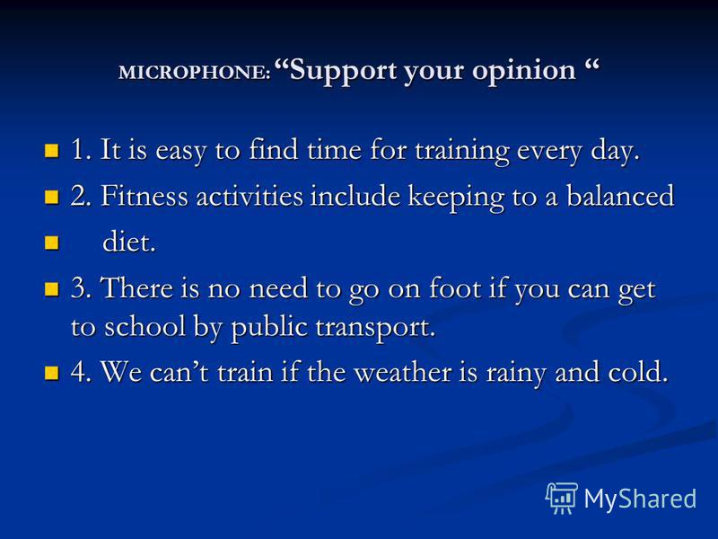 MICROPHONE: Support your opinion MICROPHONE: Support your opinion 1. It is easy to find time for training every day. 1. It is easy to find time for training every day. 2. Fitness activities include keeping to a balanced 2. Fitness activities include