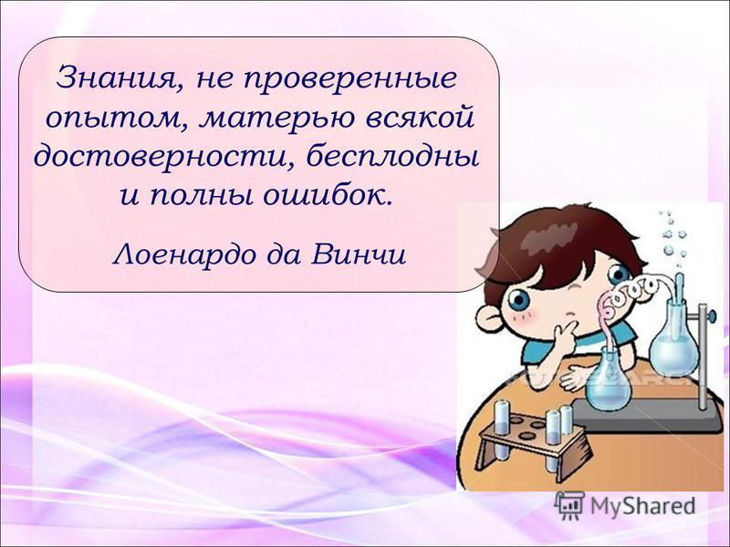 Знания, не проверенные опытом, матерью всякой достоверности, бесплодны и полны ошибок. Лоенардо да Винчи