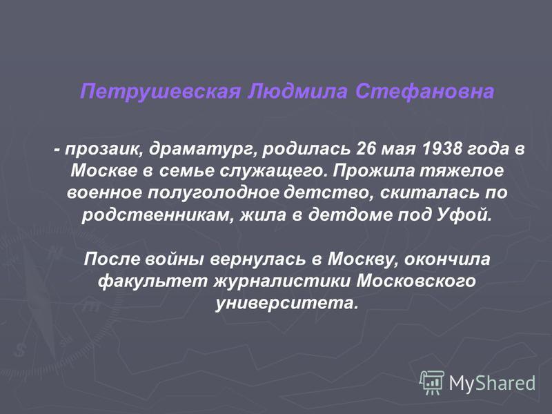 Петрушевская Людмила Стефановна - прозаик, драматург, родилась 26 мая 1938 года в Москве в семье служащего. Прожила тяжелое военное полуголодное детство, скиталась по родственникам, жила в детдоме под Уфой. После войны вернулась в Москву, окончила фа