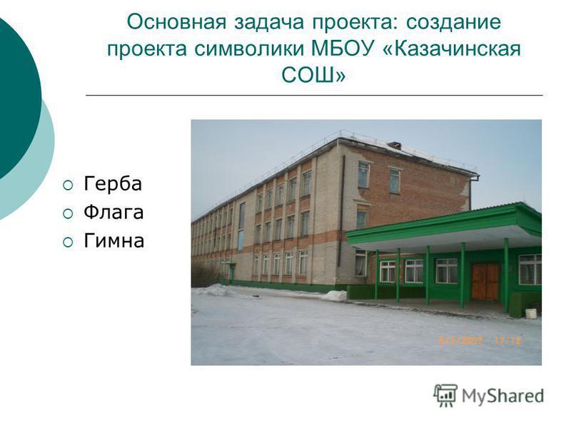 Основная задача проекта: создание проекта символики МБОУ «Казачинская СОШ» Герба Флага Гимна