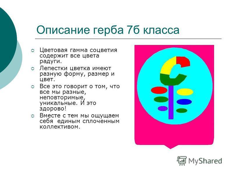 Описание герба 7 б класса Цветовая гамма соцветия содержит все цвета радуги. Лепестки цветка имеют разную форму, размер и цвет. Все это говорит о том, что все мы разные, неповторимые, уникальные. И это здорово! Вместе с тем мы ощущаем себя единым спл
