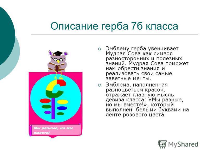 Описание герба 7 б класса Эмблему герба увенчивает Мудрая Сова как символ разносторонних и полезных знаний. Мудрая Сова поможет нам обрести знания и реализовать свои самые заветные мечты. Эмблема, наполненная разноцветьем красок, отражает главную мыс