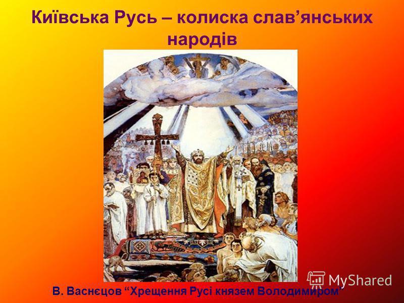Київська Русь – колиска славянських народів В. Васнєцов Хрещення Русі князем Володимиром
