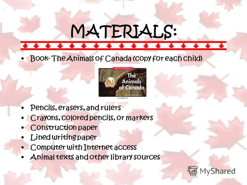 MATERIALS: Book- The Animals of Canada (copy for each child) Pencils, erasers, and rulers Crayons, colored pencils, or markers Construction paper Lined writing paper Computer with Internet access Animal texts and other library sources