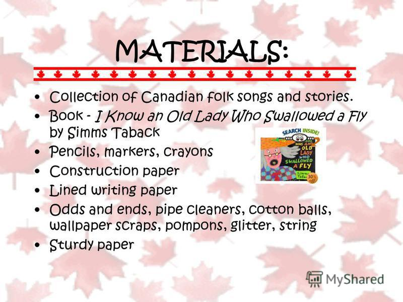 MATERIALS: Collection of Canadian folk songs and stories. Book - I Know an Old Lady Who Swallowed a Fly by Simms Taback Pencils, markers, crayons Construction paper Lined writing paper Odds and ends, pipe cleaners, cotton balls, wallpaper scraps, pom