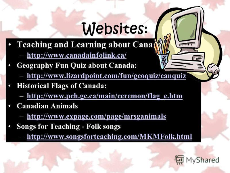 Websites: Teaching and Learning about Canada: –http://www.canadainfolink.ca/http://www.canadainfolink.ca/ Geography Fun Quiz about Canada: –http://www.lizardpoint.com/fun/geoquiz/canquizhttp://www.lizardpoint.com/fun/geoquiz/canquiz Historical Flags