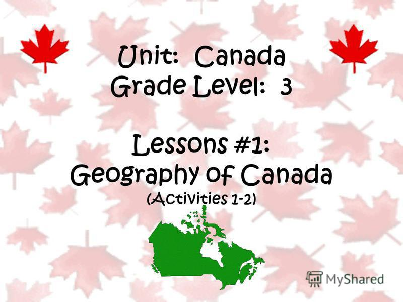 Unit: Canada Grade Level: 3 Lessons #1: Geography of Canada (Activities 1-2)
