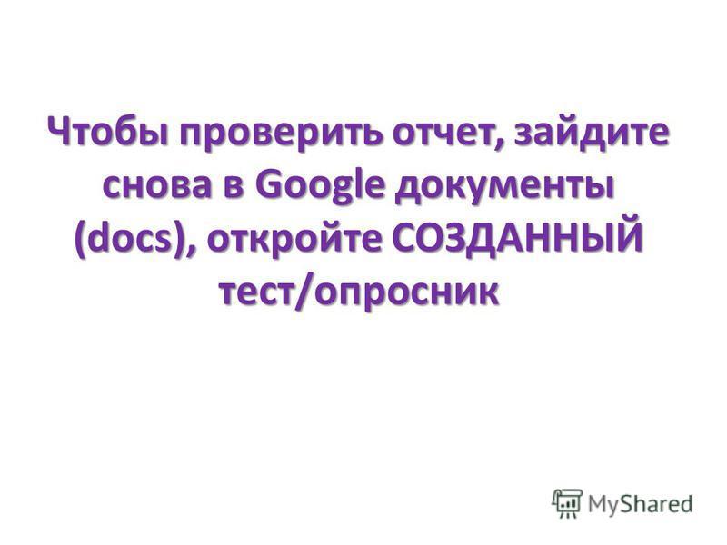 Чтобы проверить отчет, зайдите снова в Google документы (docs), откройте СОЗДАННЫЙ тест/опросник
