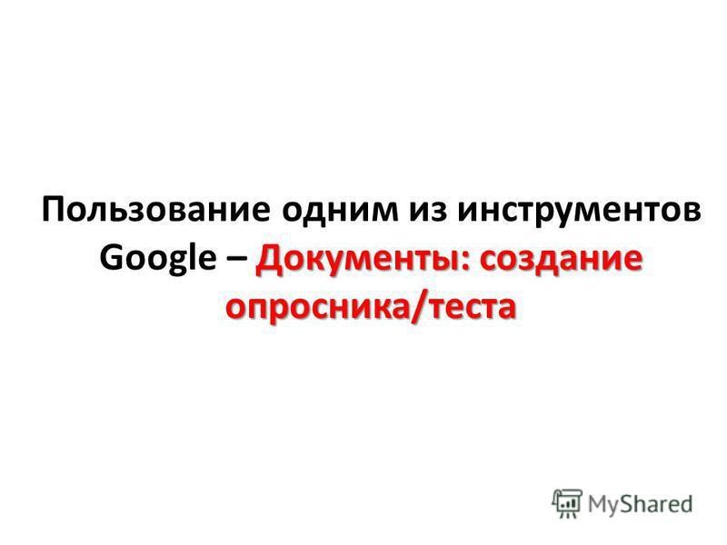 Документы: создание опросника/теста Пользование одним из инструментов Google – Документы: создание опросника/теста