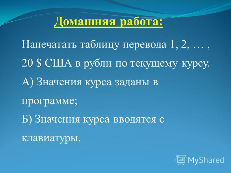 Домашняя работа: Напечатать таблицу перевода 1, 2, …, 20 $ США в рубли по текущему курсу. А) Значения курса заданы в программе; Б) Значения курса вводятся с клавиатуры.