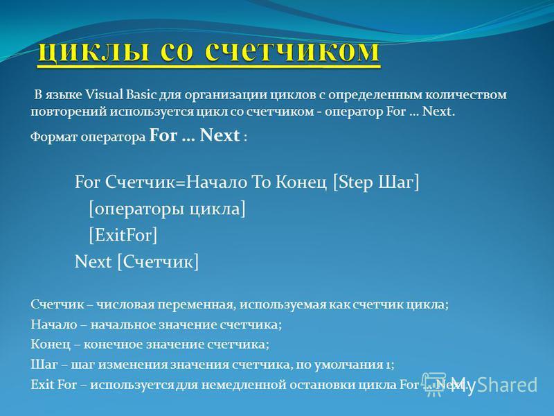 В языке Visual Basic для организации циклов с определенным количеством повторений используется цикл со счетчиком - оператор For … Next. Формат оператора For … Next : For Счетчик=Начало To Конец [Step Шаг] [операторы цикла] [ExitFor] Next [Счетчик] Сч
