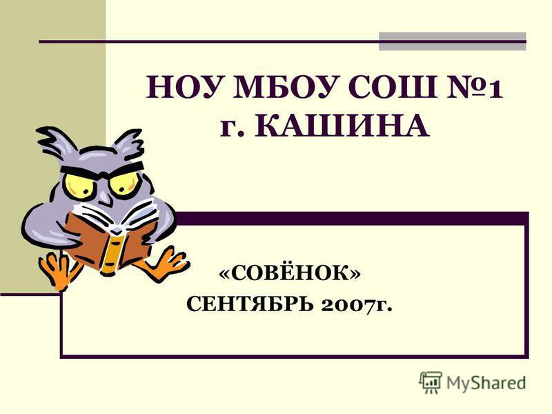 НОУ МБОУ СОШ 1 г. КАШИНА «СОВЁНОК» СЕНТЯБРЬ 2007 г.