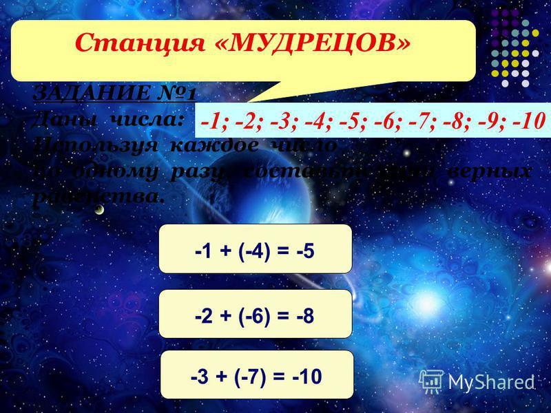 ЗАДАНИЕ 1 Даны числа: Используя каждое число по одному разу, составьте три верных равенства. -1; -2; -3; -4; -5; -6; -7; -8; -9; -10 -1 + (-4) = -5-2 + (-6) = -8-3 + (-7) = -10 Станция «МУДРЕЦОВ»