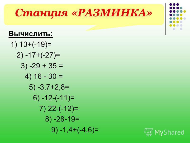 Вычислить: 1) 13+(-19)= 2) -17+(-27)= 3) -29 + 35 = 4) 16 - 30 = 5) -3,7+2,8= 6) -12-(-11)= 7) 22-(-12)= 8) -28-19= 9) -1,4+(-4,6)= Станция «РАЗМИНКА»