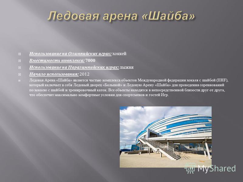Использование на Олимпийских играх : хоккей Вместимость комплекса : 7000 Использование на Паралимпийских играх : лыжня Начало использования : 2012 Ледовая Арена « Шайба » является частью комплекса объектов Международной федерации хоккея с шайбой (IIH