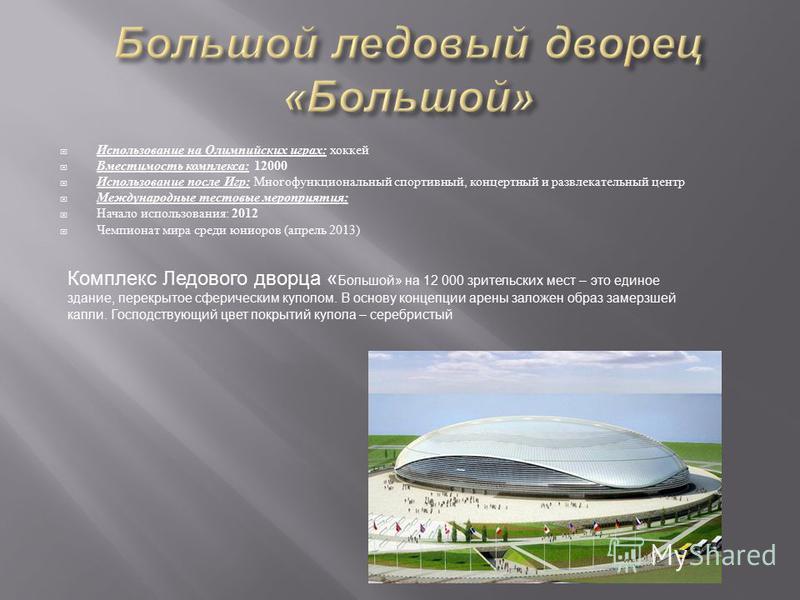 Использование на Олимпийских играх : хоккей Вместимость комплекса : 12000 Использование после Игр : Многофункциональный спортивный, концертный и развлекательный центр Международные тестовые мероприятия : Начало использования : 2012 Чемпионат мира сре