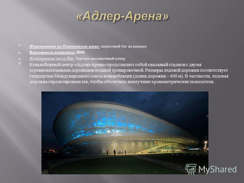 Использование на Олимпийских играх : скоростной бег на коньках Вместимость комплекса : 8000 Использование после Игр : Торгово - выставочный центр Конькобежный центр « Адлер - Арена » представляет собой овальный стадион с двумя соревновательными дорож