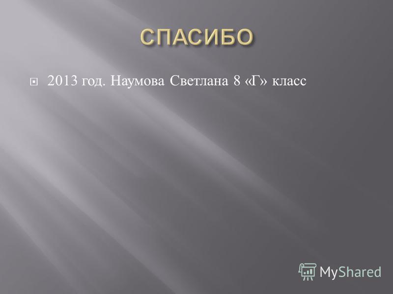 2013 год. Наумова Светлана 8 « Г » класс