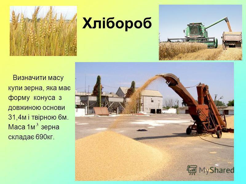 Хлібороб Визначити масу купи зерна, яка має форму конуса з довжиною основи 31,4м і твірною 6м. Маса 1м зерна складає 690кг.