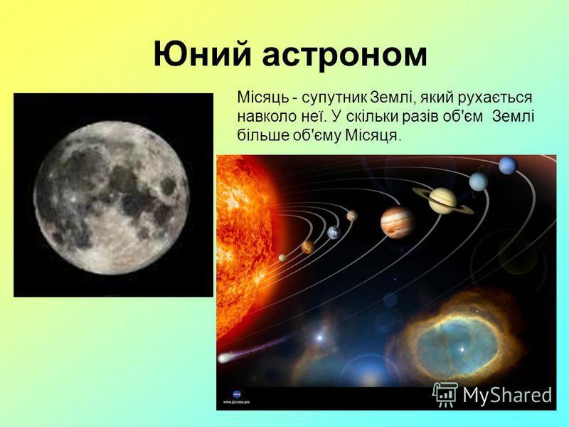 Юний астроном Місяць - супутник Землі, який рухається навколо неї. У скільки разів об'єм Землі більше об'єму Місяця.