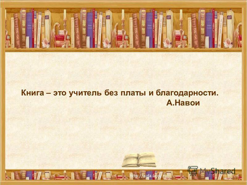 Книга – это учитель без платы и благодарности. А.Навои
