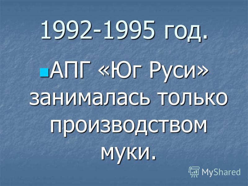 1992-1995 год. АПГ «Юг Руси» занималась только производством муки. АПГ «Юг Руси» занималась только производством муки.