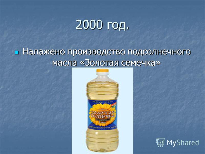 2000 год. Налажено производство подсолнечного масла «Золотая семечка» Налажено производство подсолнечного масла «Золотая семечка»