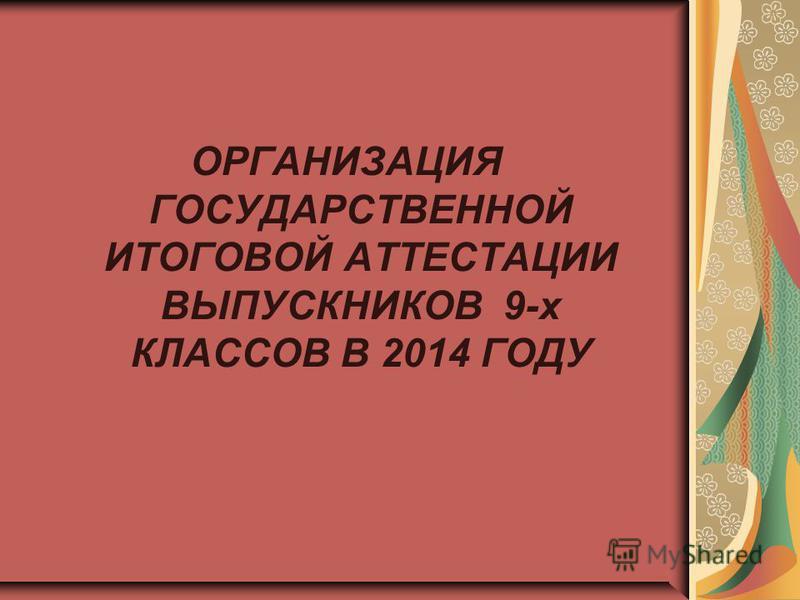 ОРГАНИЗАЦИЯ ГОСУДАРСТВЕННОЙ ИТОГОВОЙ АТТЕСТАЦИИ ВЫПУСКНИКОВ 9-х КЛАССОВ В 2014 ГОДУ