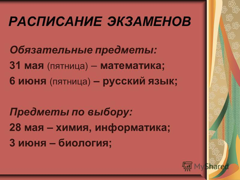 РАСПИСАНИЕ ЭКЗАМЕНОВ Обязательные предметы: 31 мая (пятница) – математика; 6 июня (пятница) – русский язык; Предметы по выбору: 28 мая – химия, информатика; 3 июня – биология;