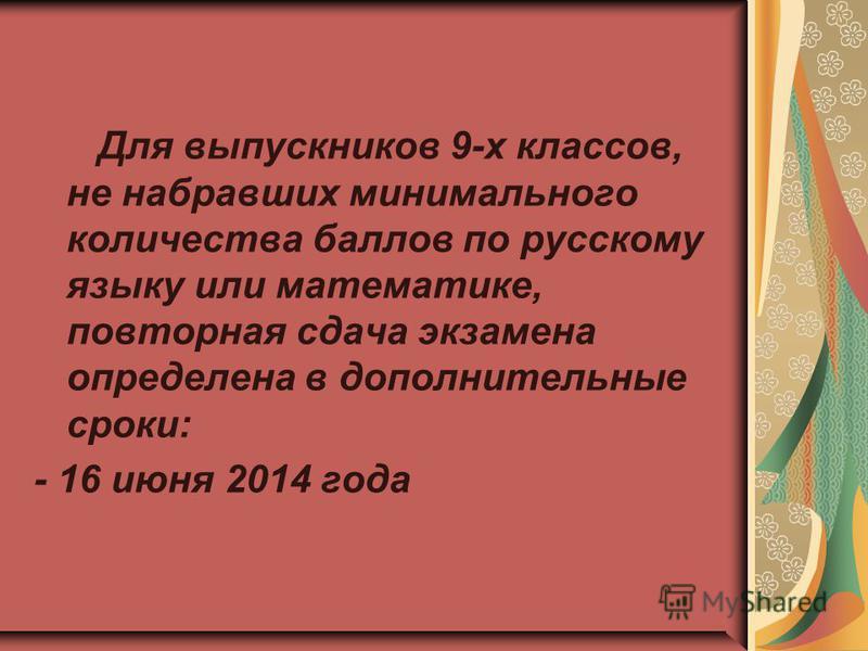 Для выпускников 9-х классов, не набравших минимального количества баллов по русскому языку или математике, повторная сдача экзамена определена в дополнительные сроки: - 16 июня 2014 года