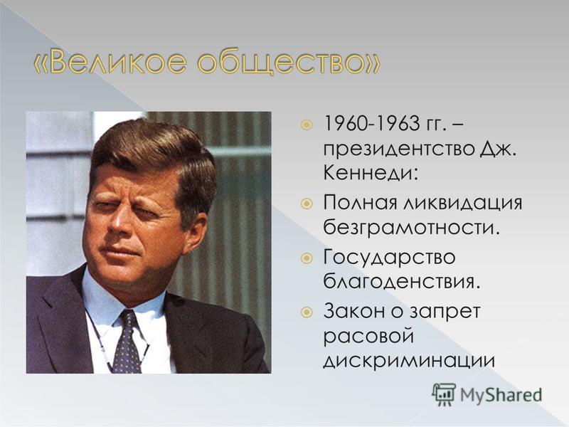 1960-1963 гг. – президентство Дж. Кеннеди: Полная ликвидация безграмотности. Государство благоденствия. Закон о запрет расовой дискриминации