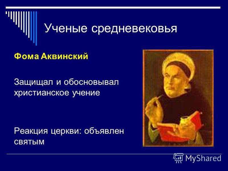Ученые средневековья Фома Аквинский Защищал и обосновывал христианское учение Реакция церкви: объявлен святым