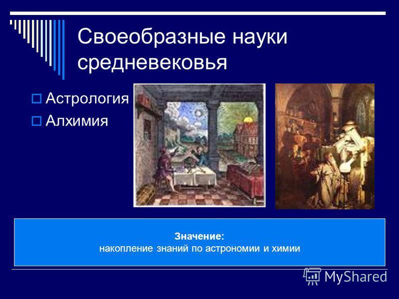 Своеобразные науки средневековья Астрология Алхимия Значение: накопление знаний по астрономии и химии