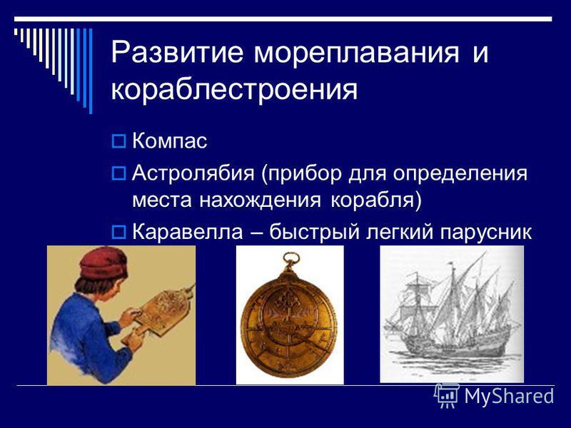 Развитие мореплавания и кораблестроения Компас Астролябия (прибор для определения места нахождения корабля) Каравелла – быстрый легкий парусник