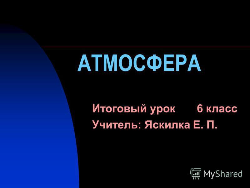АТМОСФЕРА Итоговый урок 6 класс Учитель: Яскилка Е. П.