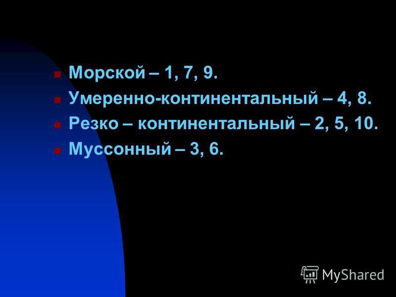 Морской – 1, 7, 9. Умеренно-континентальный – 4, 8. Резко – континентальный – 2, 5, 10. Муссонный – 3, 6.